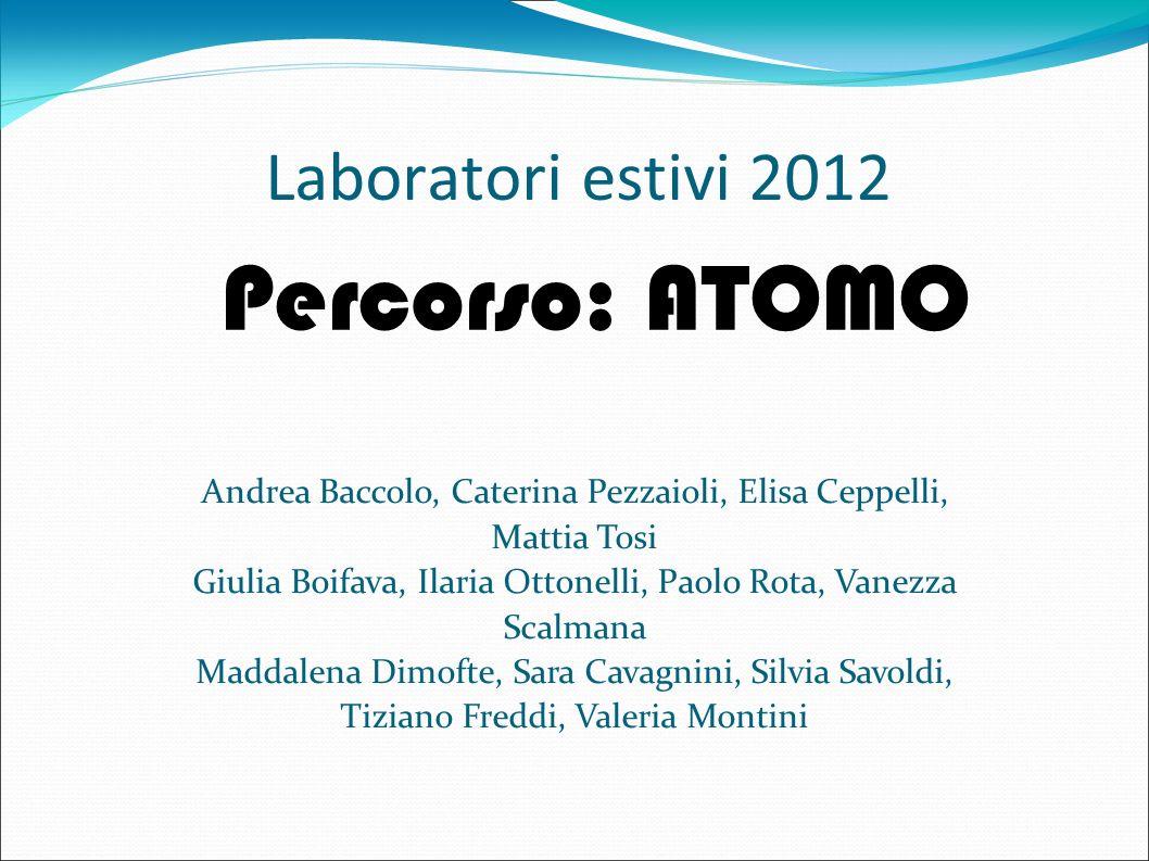Laboratori estivi 2012 Percorso: ATOMO Andrea Baccolo, Caterina Pezzaioli, Elisa Ceppelli, Mattia Tosi Giulia Boifava, Ilaria Ottonelli, Paolo Rota, V