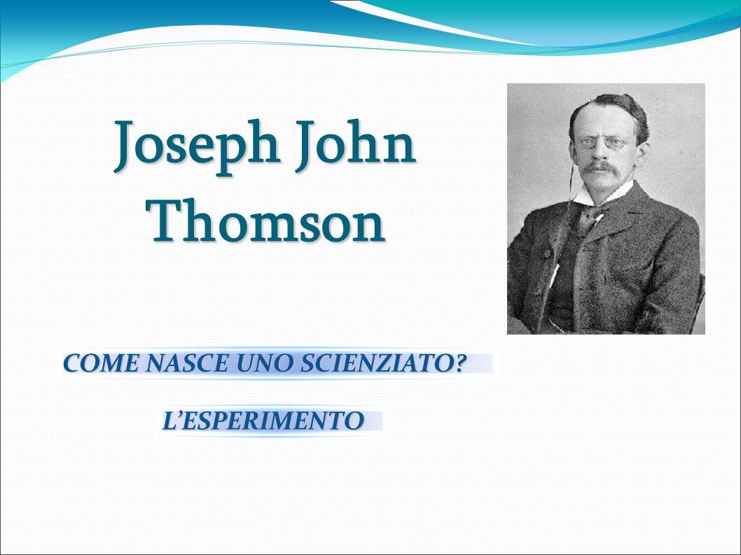 Joseph John Thomson COME NASCE UNO SCIENZIATO? LESPERIMENTO