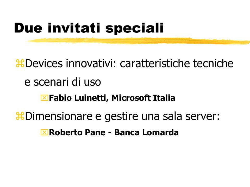 Due invitati speciali zDevices innovativi: caratteristiche tecniche e scenari di uso xFabio Luinetti, Microsoft Italia zDimensionare e gestire una sala server: xRoberto Pane - Banca Lomarda