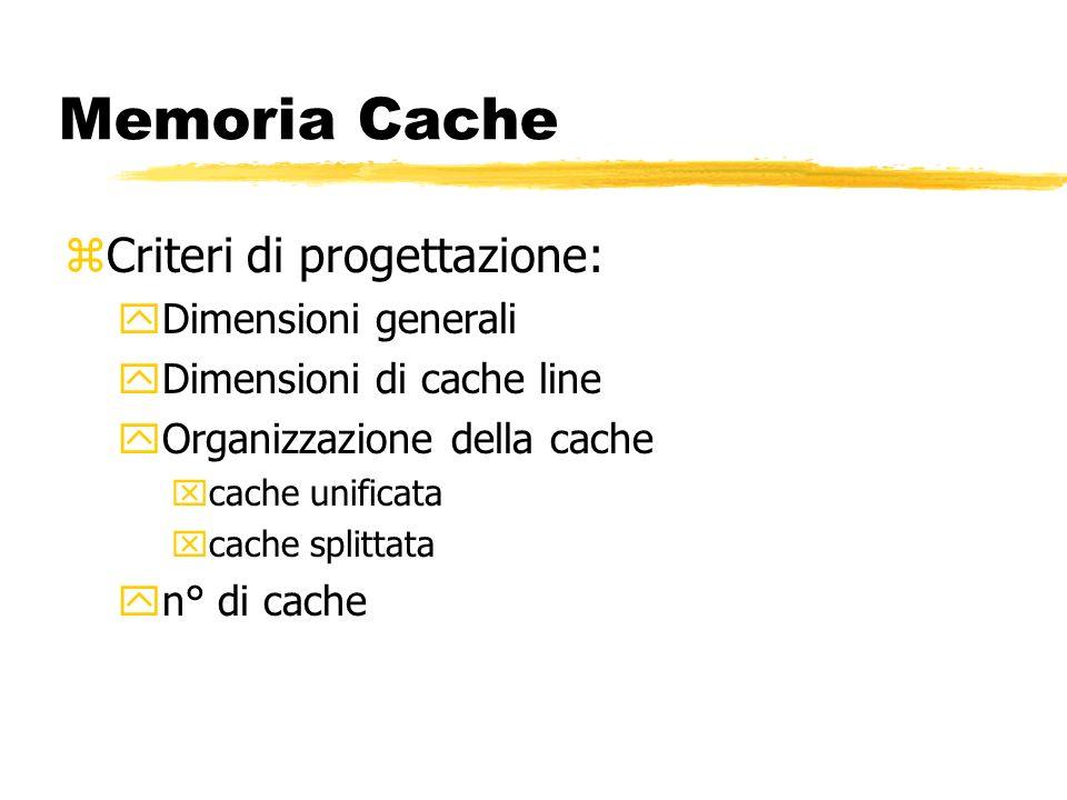 Memoria Cache zCriteri di progettazione: yDimensioni generali yDimensioni di cache line yOrganizzazione della cache xcache unificata xcache splittata yn° di cache