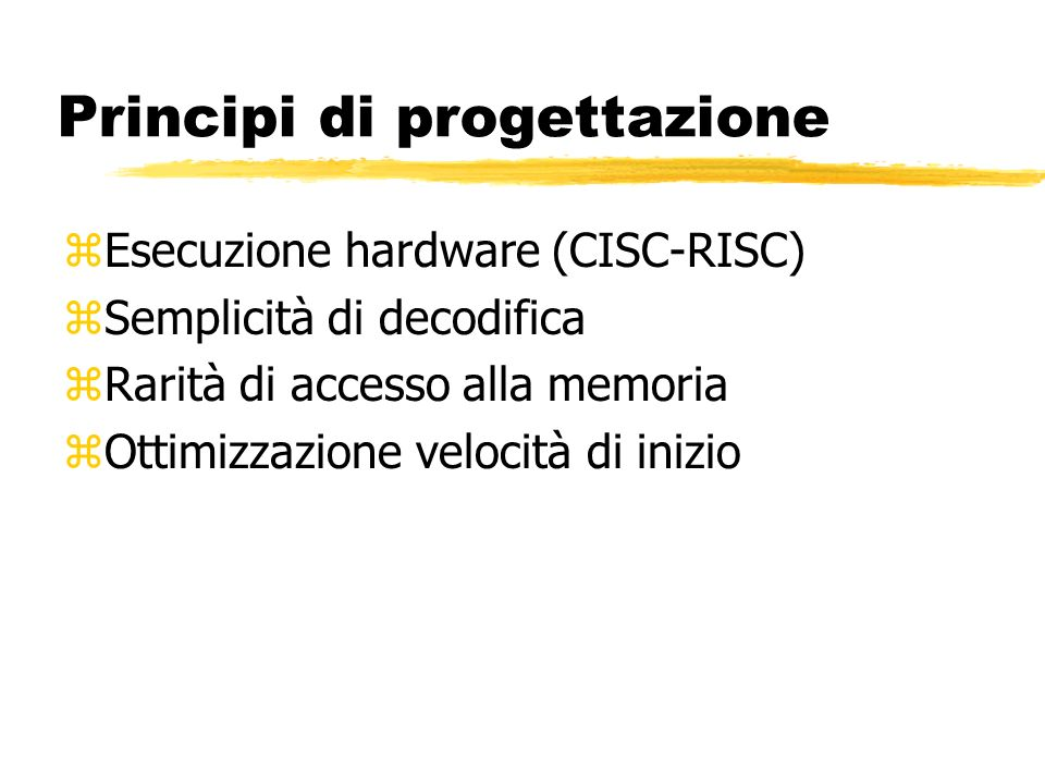 Principi di progettazione zEsecuzione hardware (CISC-RISC) zSemplicità di decodifica zRarità di accesso alla memoria zOttimizzazione velocità di inizio