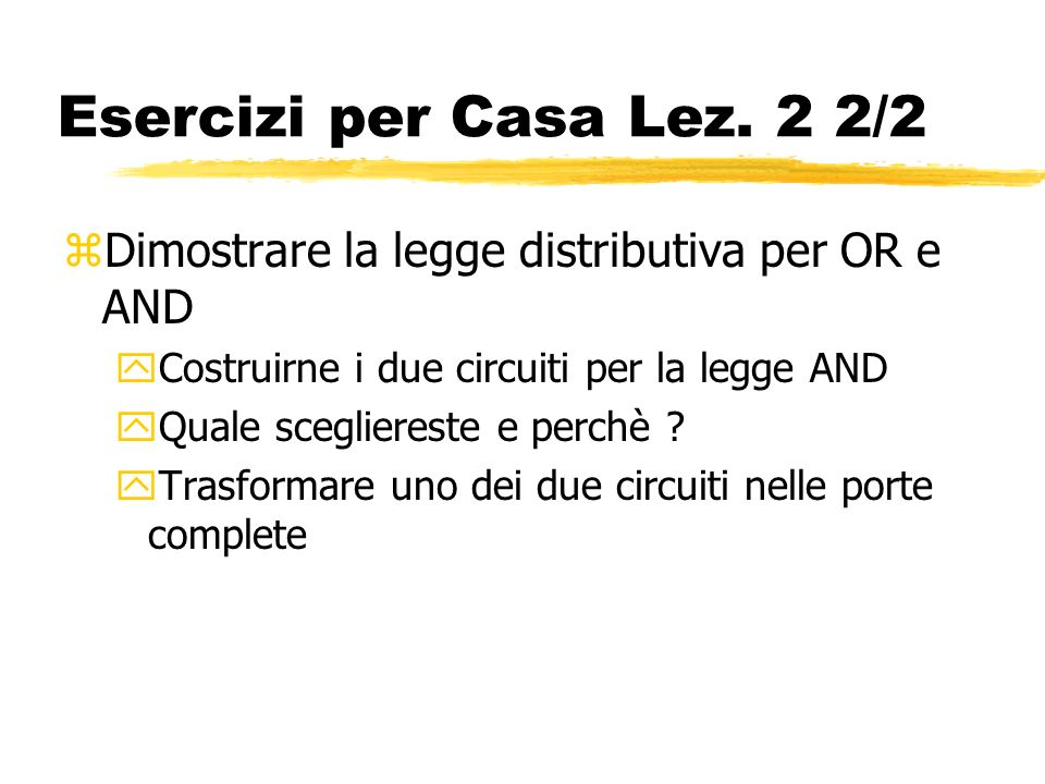 Esercizi per Casa Lez. 2 2/2 zDimostrare la legge distributiva per OR e AND yCostruirne i due circuiti per la legge AND yQuale scegliereste e perchè ?