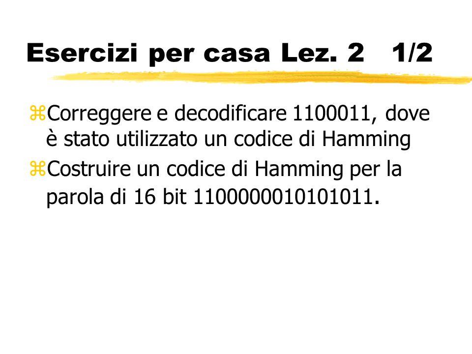 Esercizi per casa Lez. 2 1/2 zCorreggere e decodificare 1100011, dove è stato utilizzato un codice di Hamming zCostruire un codice di Hamming per la p