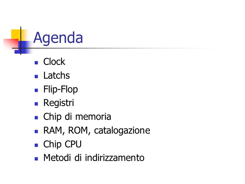Agenda Clock Latchs Flip-Flop Registri Chip di memoria RAM, ROM, catalogazione Chip CPU Metodi di indirizzamento