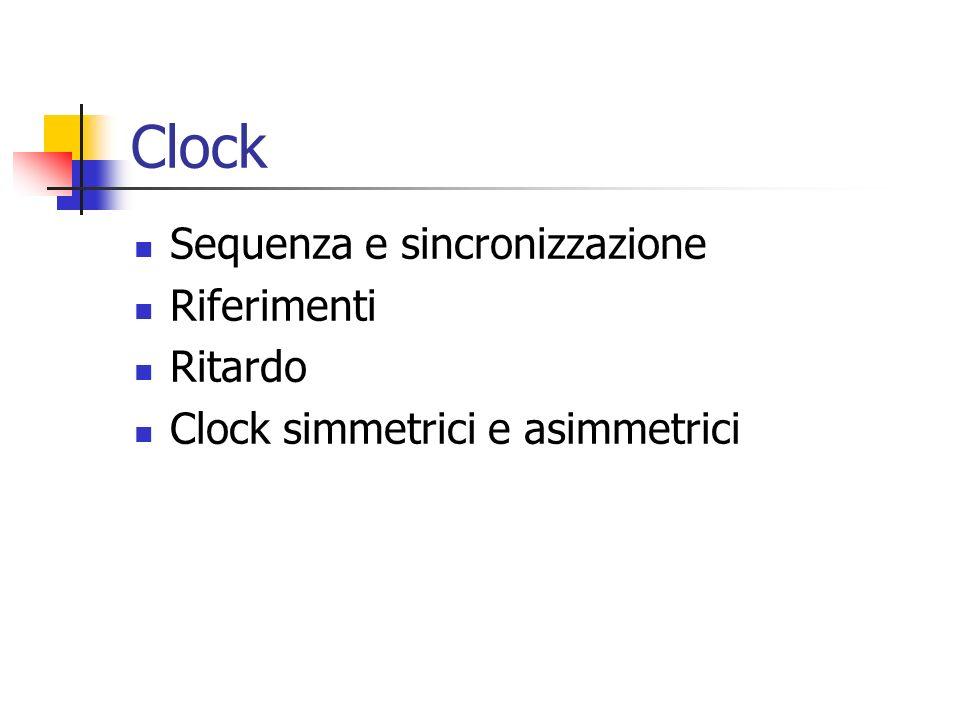 Clock Sequenza e sincronizzazione Riferimenti Ritardo Clock simmetrici e asimmetrici
