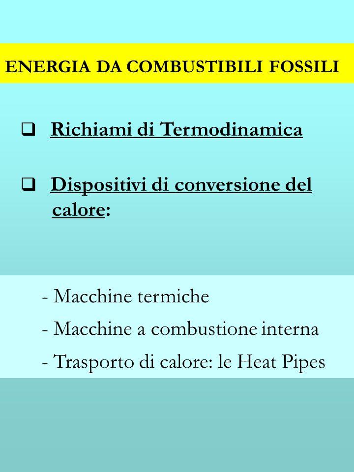 ENERGIA DA COMBUSTIBILI FOSSILI Richiami di Termodinamica Dispositivi di conversione del calore: - Macchine termiche - Macchine a combustione interna - Trasporto di calore: le Heat Pipes