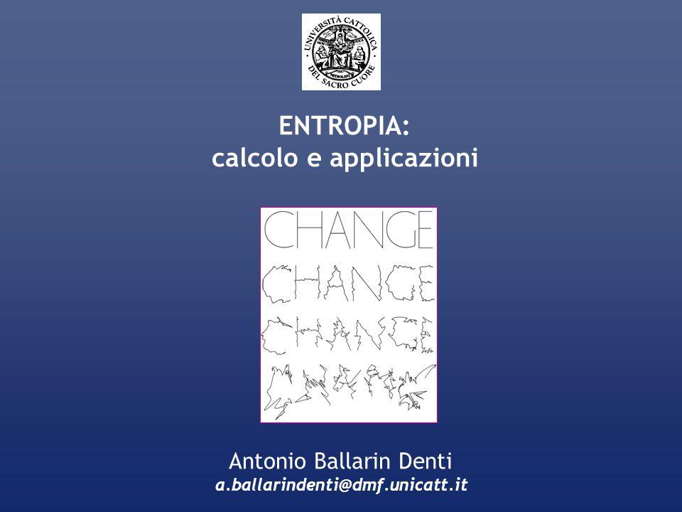 ENTROPIA: calcolo e applicazioni Antonio Ballarin Denti a.ballarindenti@dmf.unicatt.it