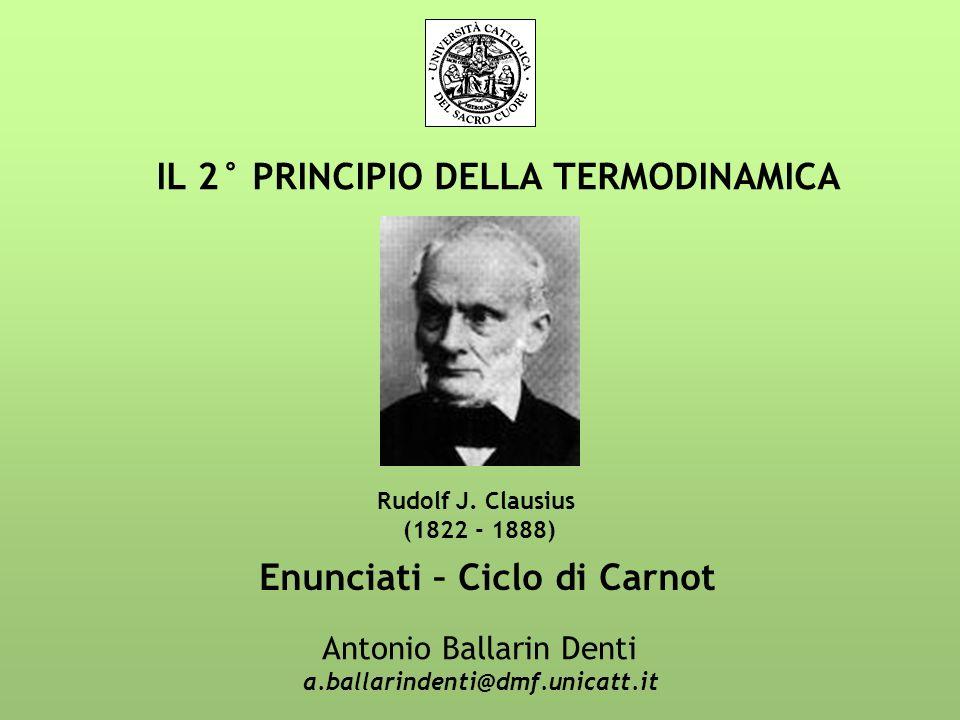 IL 2° PRINCIPIO DELLA TERMODINAMICA Antonio Ballarin Denti a.ballarindenti@dmf.unicatt.it Rudolf J. Clausius (1822 - 1888) Enunciati – Ciclo di Carnot