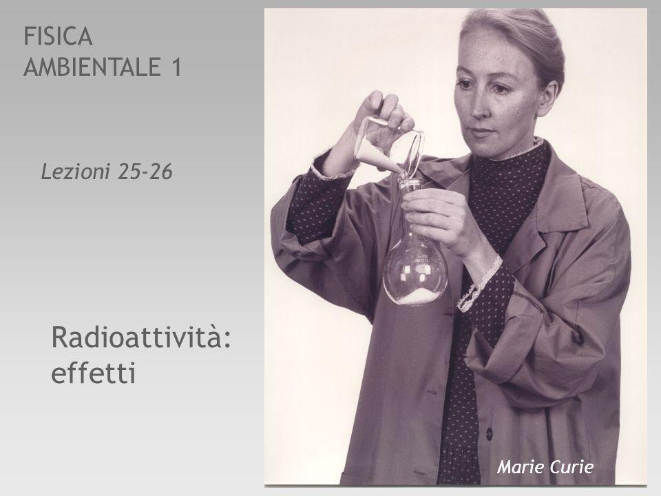FISICA AMBIENTALE 1 Radioattività: effetti Lezioni 25-26 Marie Curie