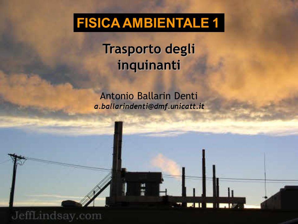 Trasporto degli inquinanti FISICA AMBIENTALE 1 Antonio Ballarin Denti a.ballarindenti@dmf.unicatt.it