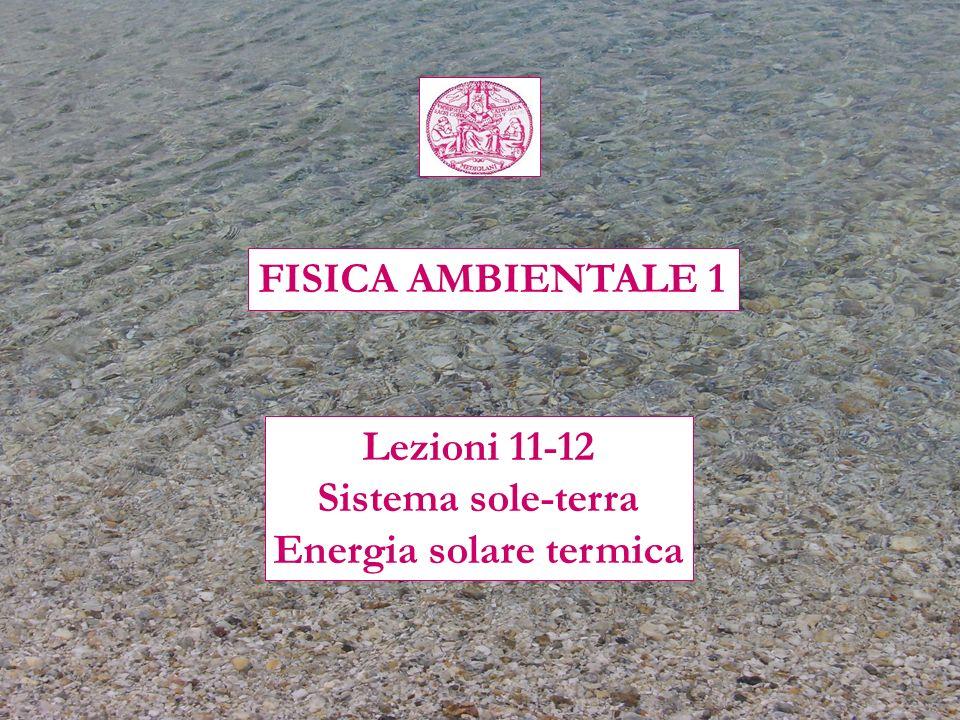 FISICA AMBIENTALE 1 Lezioni 11-12 Sistema sole-terra Energia solare termica