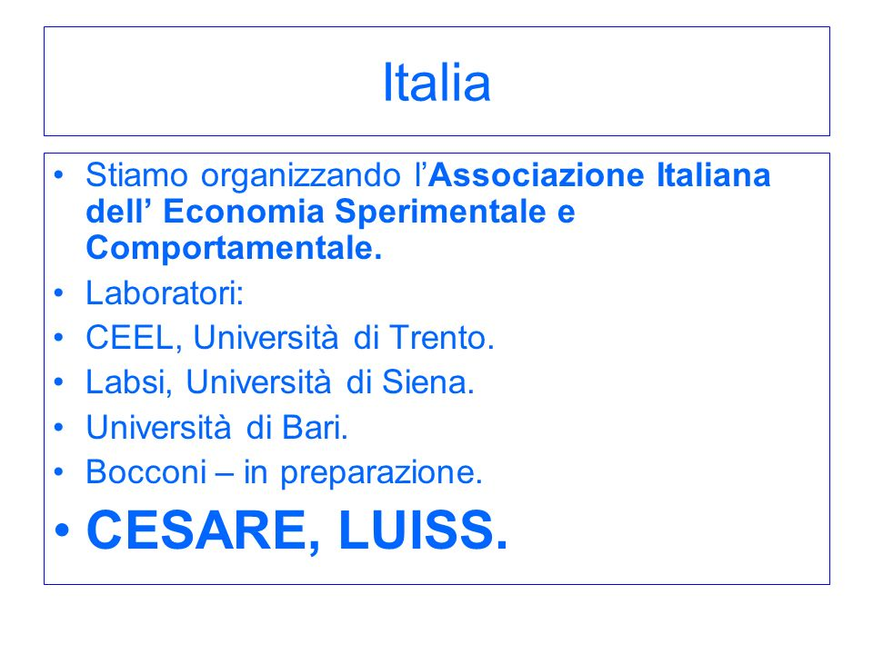 Italia Stiamo organizzando lAssociazione Italiana dell Economia Sperimentale e Comportamentale. Laboratori: CEEL, Università di Trento. Labsi, Univers