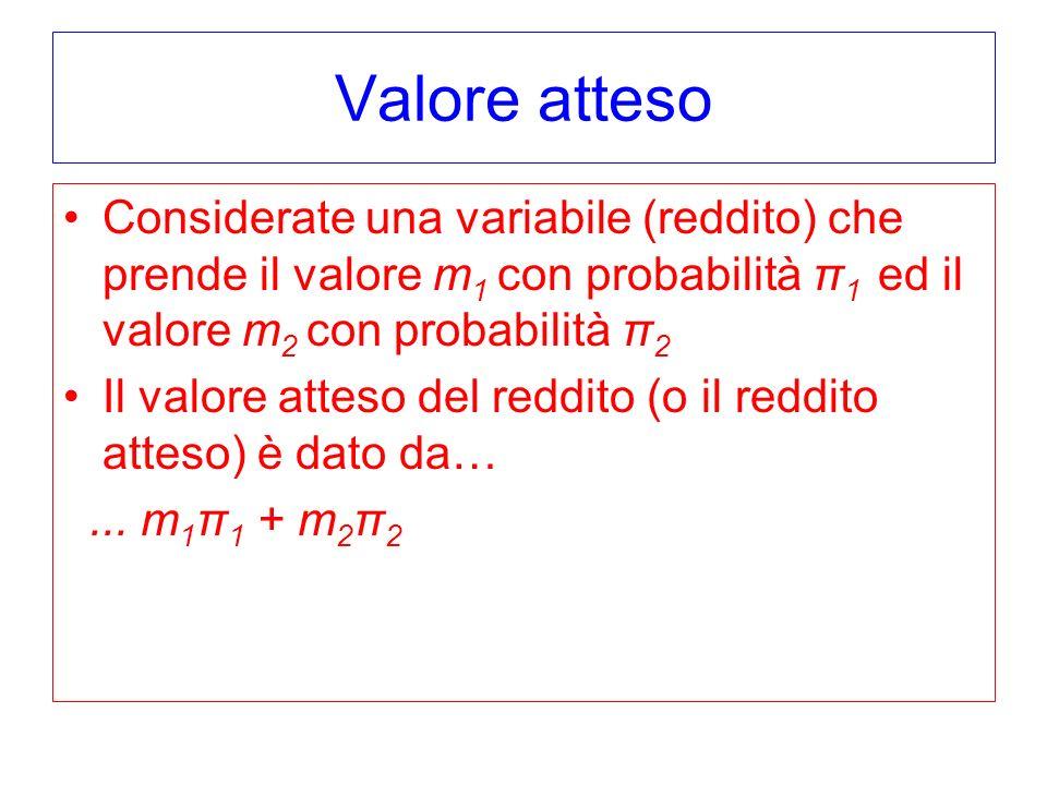 Valore atteso Considerate una variabile (reddito) che prende il valore m 1 con probabilità π 1 ed il valore m 2 con probabilità π 2 Il valore atteso del reddito (o il reddito atteso) è dato da…...