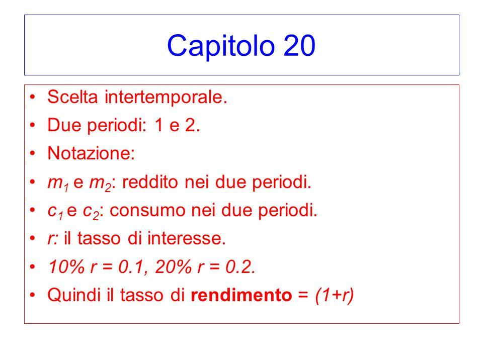 Capitolo 20 Scelta intertemporale. Due periodi: 1 e 2. Notazione: m 1 e m 2 : reddito nei due periodi. c 1 e c 2 : consumo nei due periodi. r: il tass