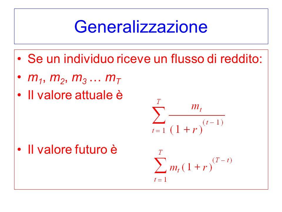 Generalizzazione Se un individuo riceve un flusso di reddito: m 1, m 2, m 3 … m T Il valore attuale è Il valore futuro è
