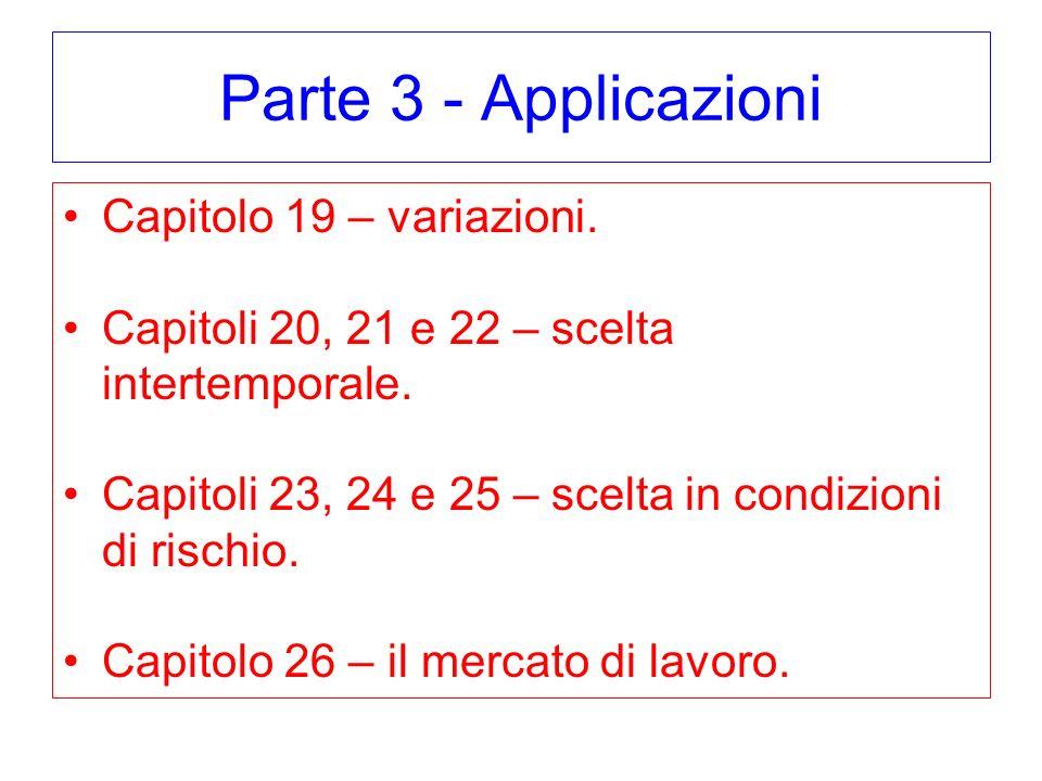 Parte 3 - Applicazioni Capitolo 19 – variazioni. Capitoli 20, 21 e 22 – scelta intertemporale. Capitoli 23, 24 e 25 – scelta in condizioni di rischio.