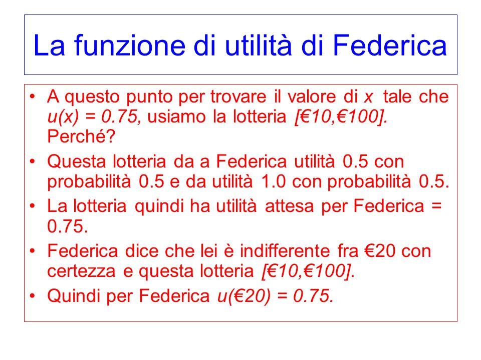 La funzione di utilità di Federica A questo punto per trovare il valore di x tale che u(x) = 0.75, usiamo la lotteria [10,100]. Perché? Questa lotteri