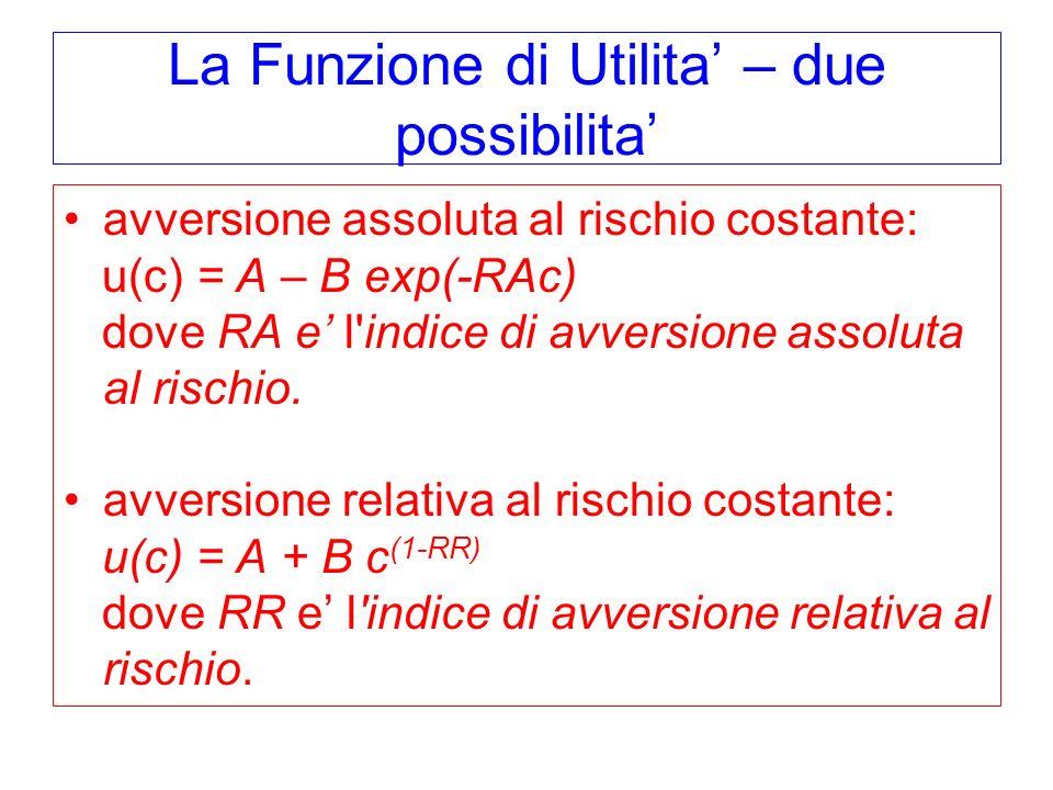 La Funzione di Utilita – due possibilita avversione assoluta al rischio costante: u(c) = A – B exp(-RAc) dove RA e l'indice di avversione assoluta al