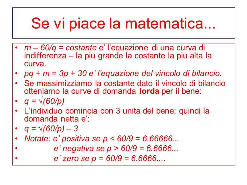 Se vi piace la matematica... m – 60/q = costante e lequazione di una curva di indifferenza – la piu grande la costante la piu alta la curva. pq + m =