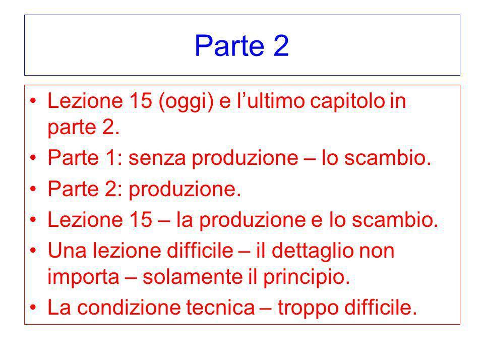 Parte 2 Lezione 15 (oggi) e lultimo capitolo in parte 2. Parte 1: senza produzione – lo scambio. Parte 2: produzione. Lezione 15 – la produzione e lo