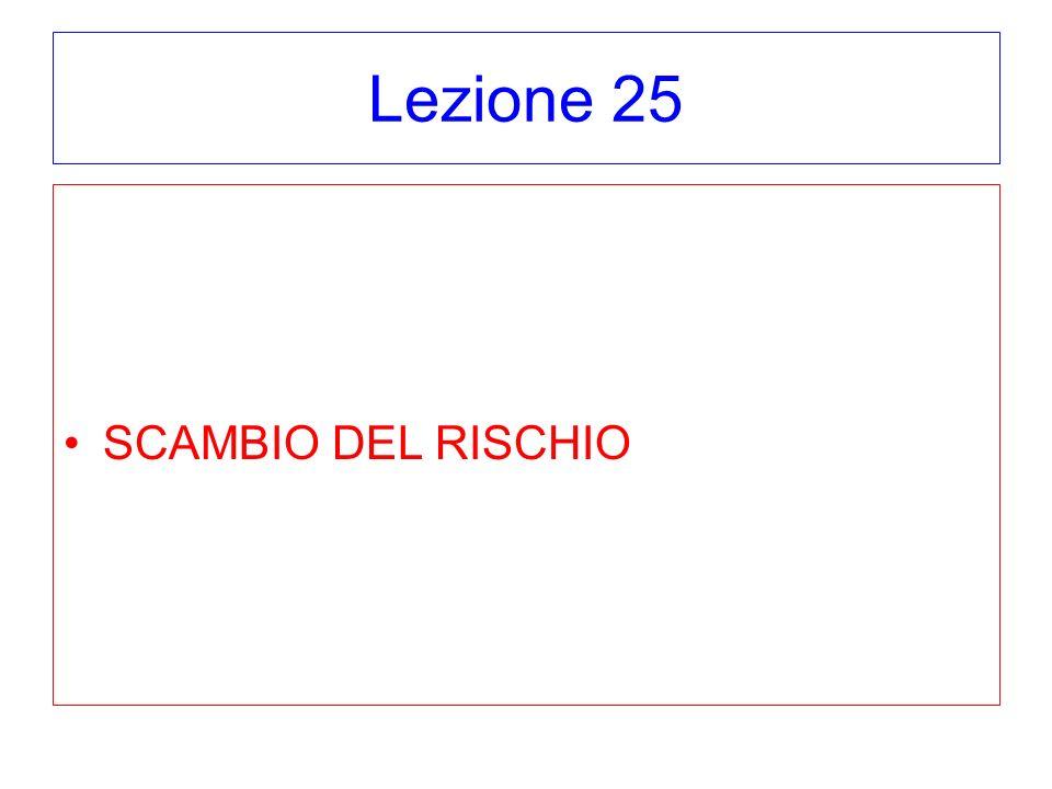 Lezione 25 SCAMBIO DEL RISCHIO