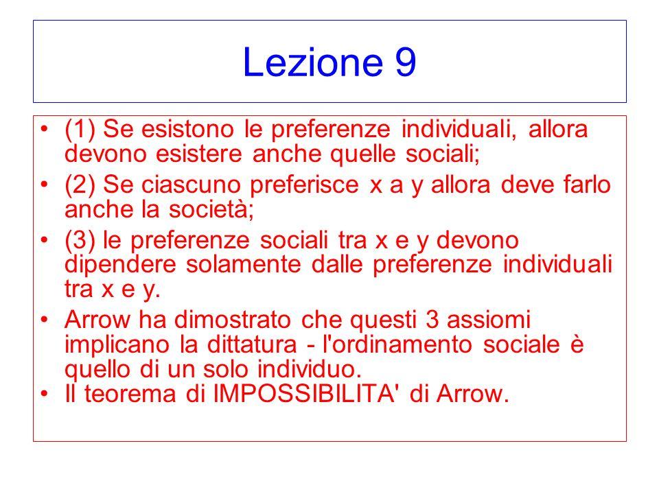 Lezione 9 (1) Se esistono le preferenze individuali, allora devono esistere anche quelle sociali; (2) Se ciascuno preferisce x a y allora deve farlo anche la società; (3) le preferenze sociali tra x e y devono dipendere solamente dalle preferenze individuali tra x e y.