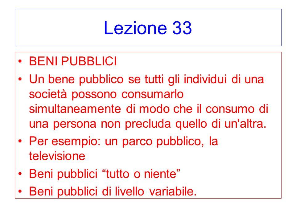 Lezione 33 BENI PUBBLICI Un bene pubblico se tutti gli individui di una società possono consumarlo simultaneamente di modo che il consumo di una perso
