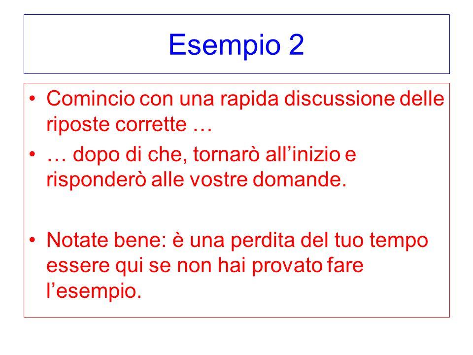 Esempio 2 Comincio con una rapida discussione delle riposte corrette … … dopo di che, tornarò allinizio e risponderò alle vostre domande. Notate bene: