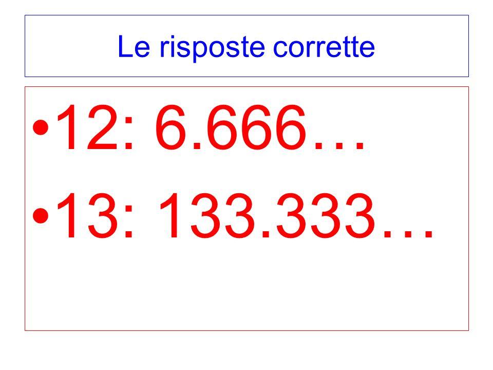 Le risposte corrette 12: 6.666… 13: 133.333…