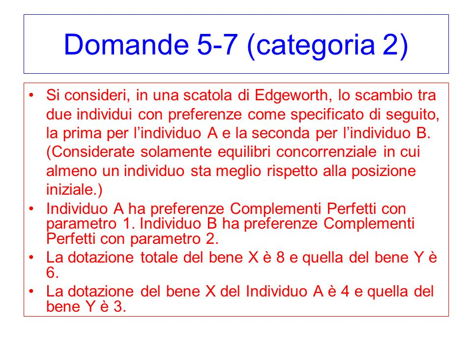 Domande 5-7 (categoria 2) Si consideri, in una scatola di Edgeworth, lo scambio tra due individui con preferenze come specificato di seguito, la prima