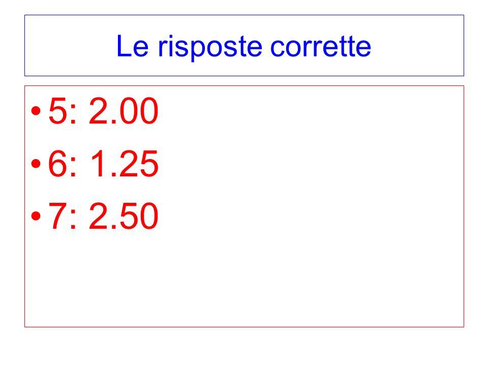 Le risposte corrette 5: 2.00 6: 1.25 7: 2.50