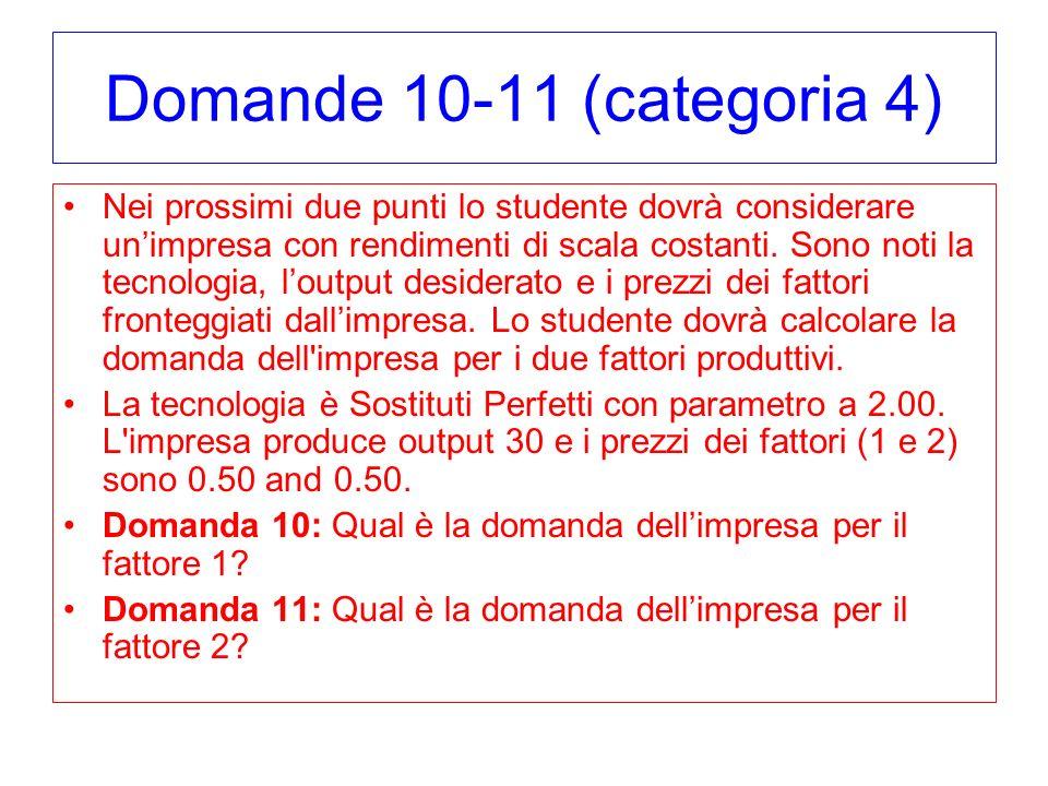 Domande 10-11 (categoria 4) Nei prossimi due punti lo studente dovrà considerare unimpresa con rendimenti di scala costanti. Sono noti la tecnologia,