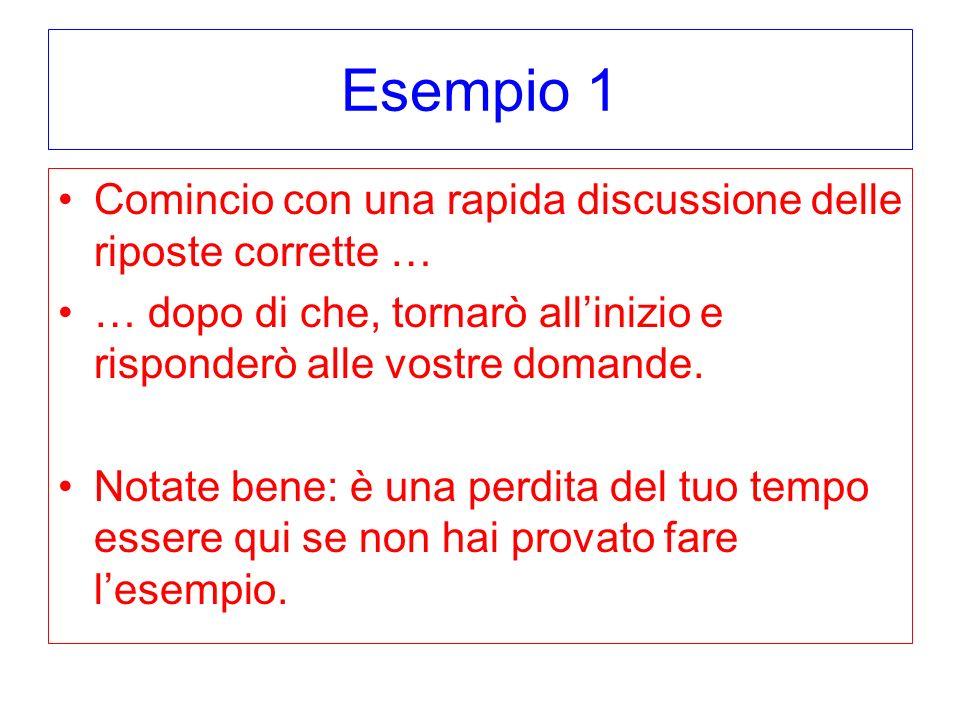Esempio 1 Comincio con una rapida discussione delle riposte corrette … … dopo di che, tornarò allinizio e risponderò alle vostre domande. Notate bene: