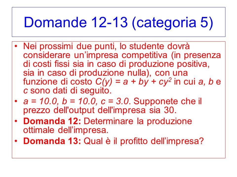 Domande 12-13 (categoria 5) Nei prossimi due punti, lo studente dovrà considerare unimpresa competitiva (in presenza di costi fissi sia in caso di produzione positiva, sia in caso di produzione nulla), con una funzione di costo C(y) = a + by + cy 2 in cui a, b e c sono dati di seguito.