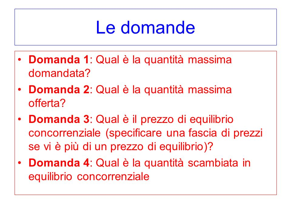Le domande Domanda 1: Qual è la quantità massima domandata? Domanda 2: Qual è la quantità massima offerta? Domanda 3: Qual è il prezzo di equilibrio c