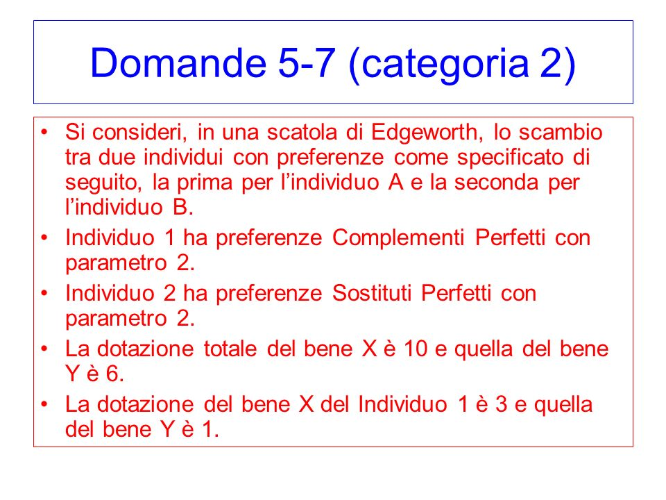 Domande 5-7 (categoria 2) Si consideri, in una scatola di Edgeworth, lo scambio tra due individui con preferenze come specificato di seguito, la prima