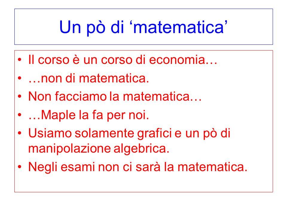 Un pò di matematica Il corso è un corso di economia… …non di matematica. Non facciamo la matematica… …Maple la fa per noi. Usiamo solamente grafici e