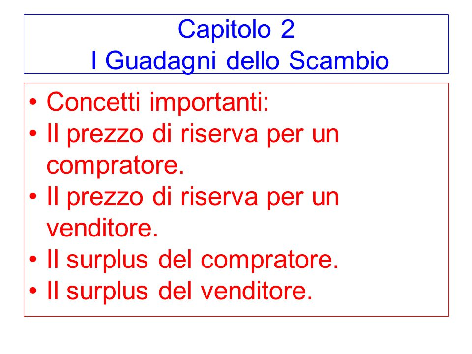 Capitolo 2 I Guadagni dello Scambio Concetti importanti: Il prezzo di riserva per un compratore.