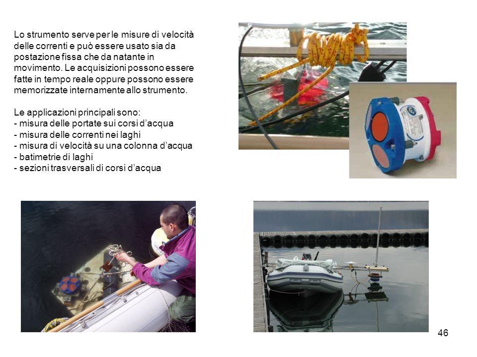 46 Lo strumento serve per le misure di velocità delle correnti e può essere usato sia da postazione fissa che da natante in movimento. Le acquisizioni