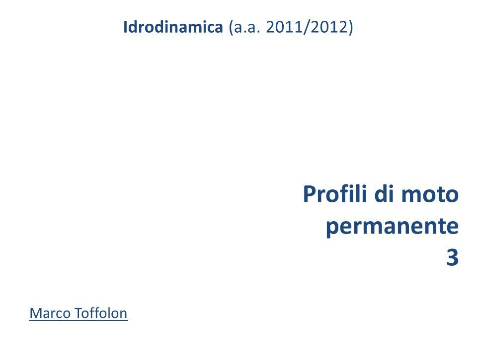 Idrodinamica (a.a. 2011/2012) Profili di moto permanente 3 Marco Toffolon