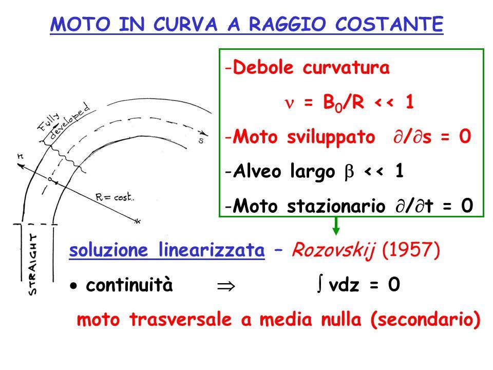 MOTO IN CURVA A RAGGIO COSTANTE -Debole curvatura = B 0 /R << 1 -Moto sviluppato / s = 0 -Alveo largo << 1 -Moto stazionario / t = 0 soluzione lineari