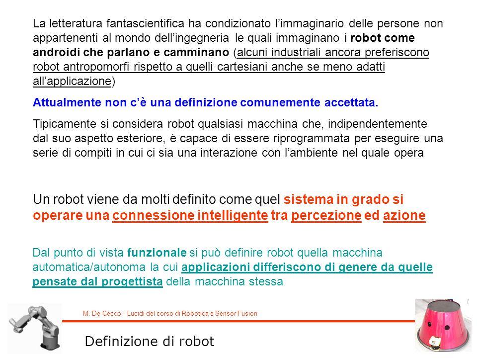M. De Cecco - Lucidi del corso di Robotica e Sensor Fusion Definizione di robot La letteratura fantascientifica ha condizionato limmaginario delle per