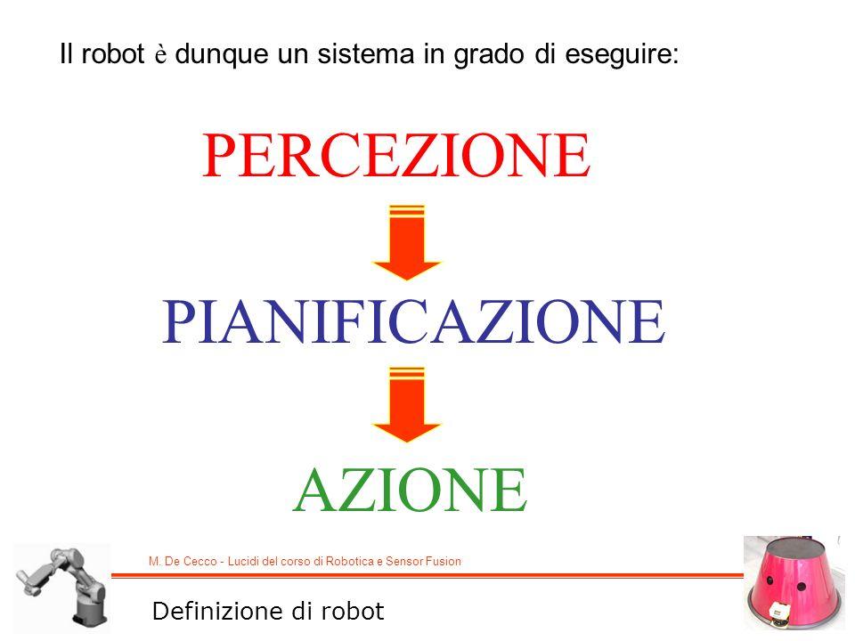 M. De Cecco - Lucidi del corso di Robotica e Sensor Fusion Il robot è dunque un sistema in grado di eseguire: PERCEZIONE PIANIFICAZIONE AZIONE Definiz
