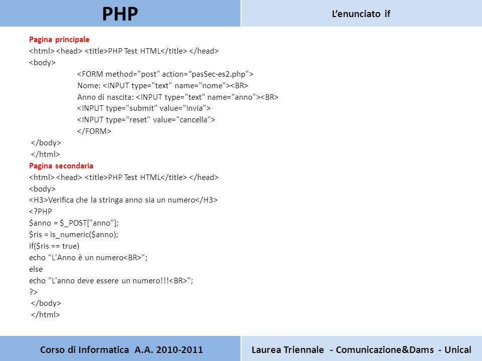 Pagina principale PHP Test HTML Nome: Anno di nascita: Pagina secondaria PHP Test HTML Verifica che la stringa anno sia un numero <?PHP $anno = $_POST[ anno ]; $ris = is_numeric($anno); if($ris == true) echo L Anno è un numero ; else echo L anno deve essere un numero!!.