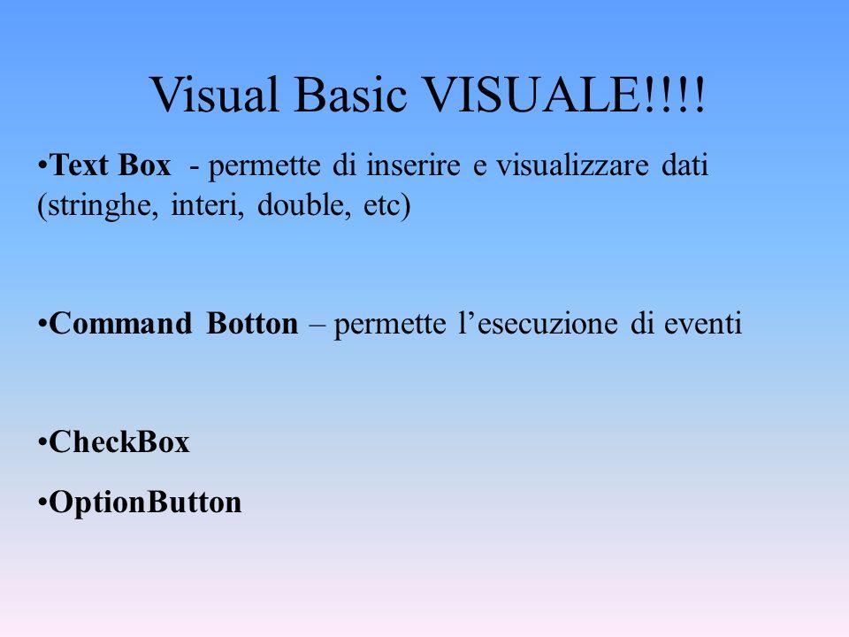 Visual Basic VISUALE!!!! Text Box - permette di inserire e visualizzare dati (stringhe, interi, double, etc) Command Botton – permette lesecuzione di