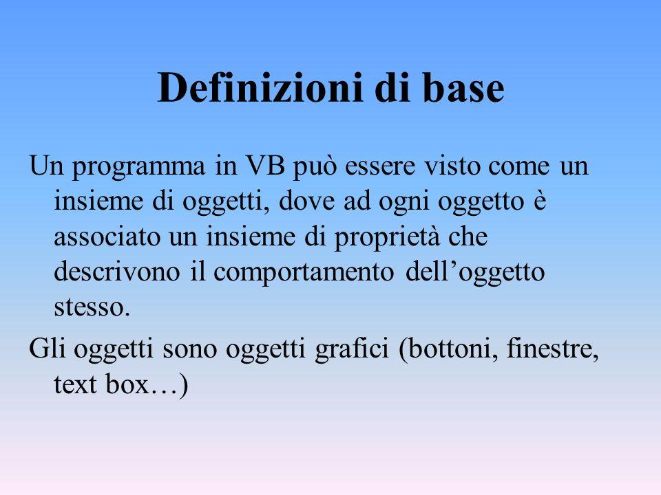 Definizioni di base Un programma in VB può essere visto come un insieme di oggetti, dove ad ogni oggetto è associato un insieme di proprietà che descr