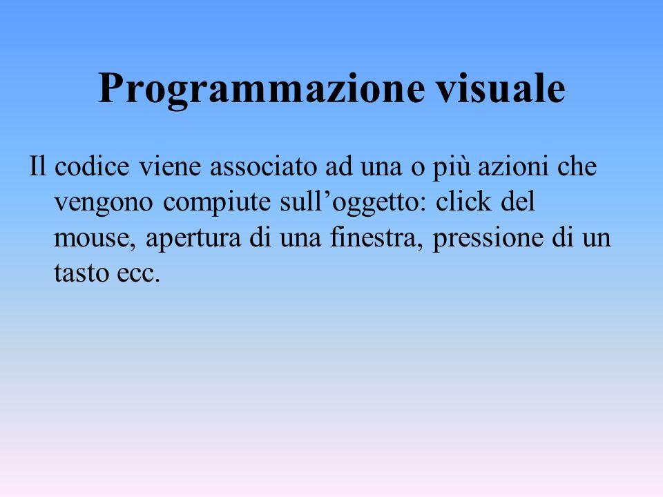Programmazione visuale Il codice viene associato ad una o più azioni che vengono compiute sulloggetto: click del mouse, apertura di una finestra, pres