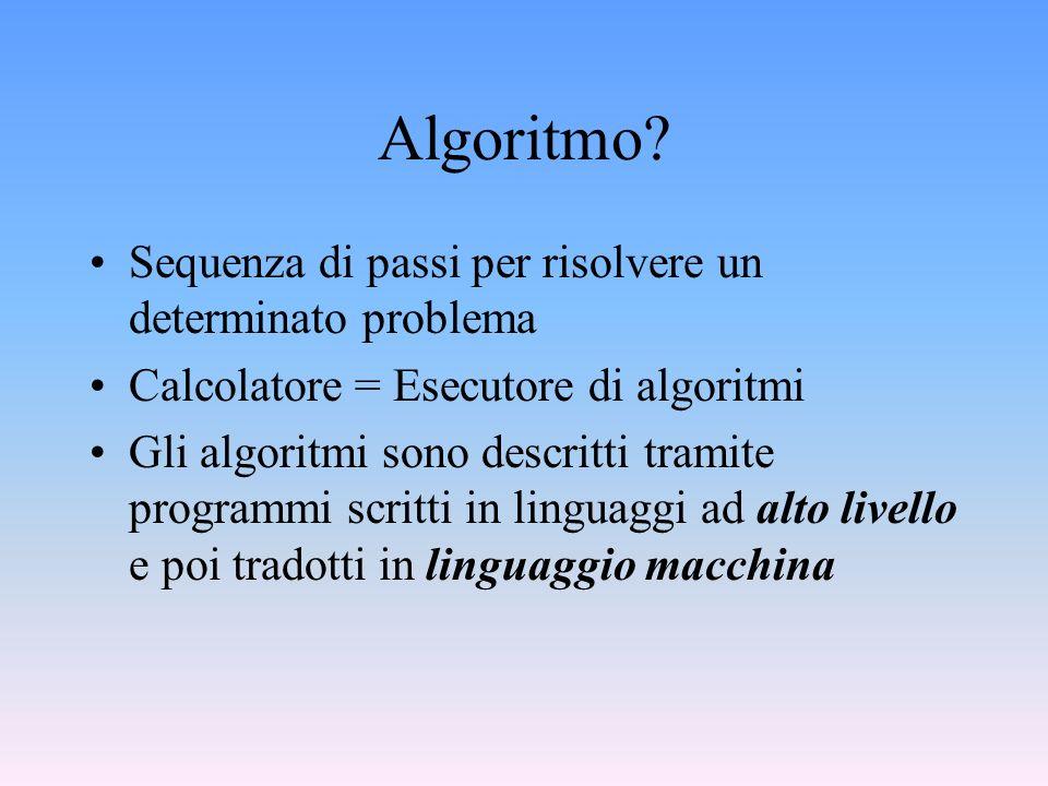 Algoritmo? Sequenza di passi per risolvere un determinato problema Calcolatore = Esecutore di algoritmi Gli algoritmi sono descritti tramite programmi