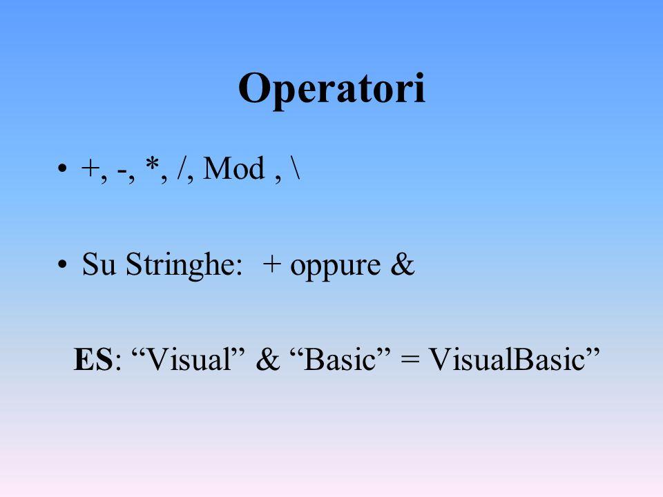Operatori +, -, *, /, Mod, \ Su Stringhe: + oppure & ES: Visual & Basic = VisualBasic