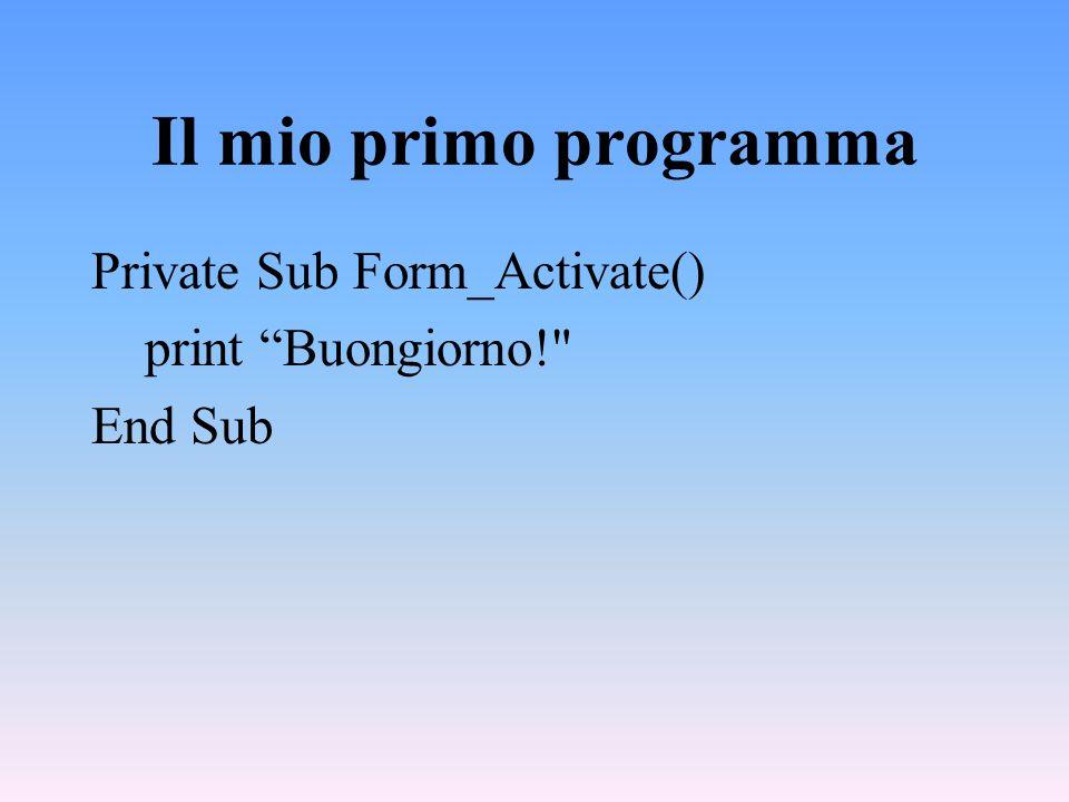 Il mio primo programma Private Sub Form_Activate() print Buongiorno!